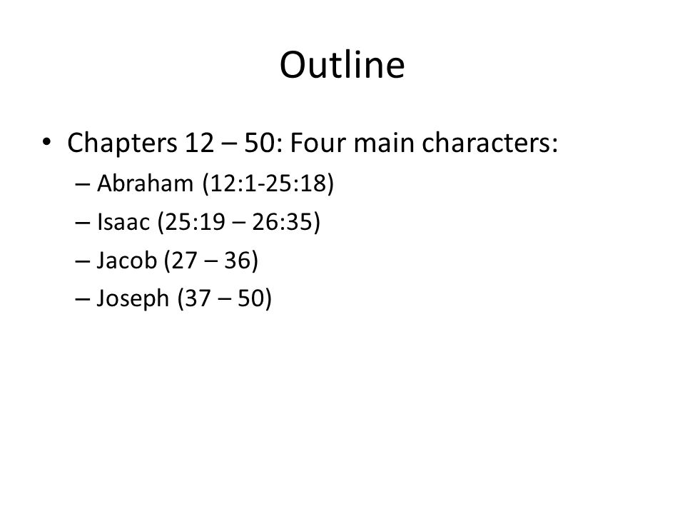Outline Chapters 12 – 50: Four main characters: – Abraham (12:1-25:18) – Isaac (25:19 – 26:35) – Jacob (27 – 36) – Joseph (37 – 50)