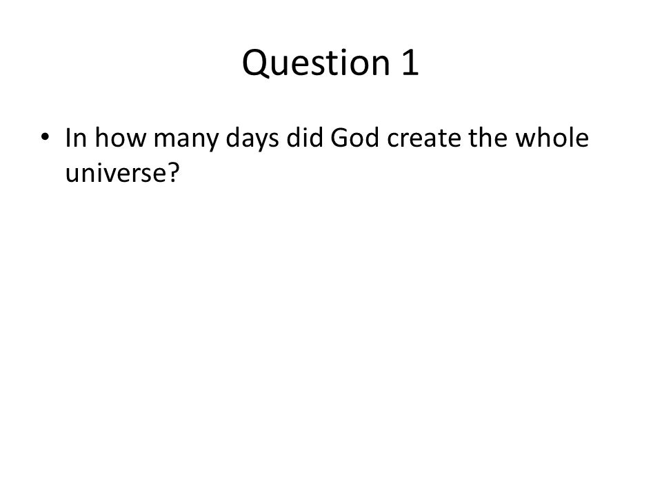 Question 1 In how many days did God create the whole universe