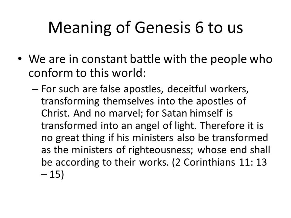 Meaning of Genesis 6 to us We are in constant battle with the people who conform to this world: – For such are false apostles, deceitful workers, tran