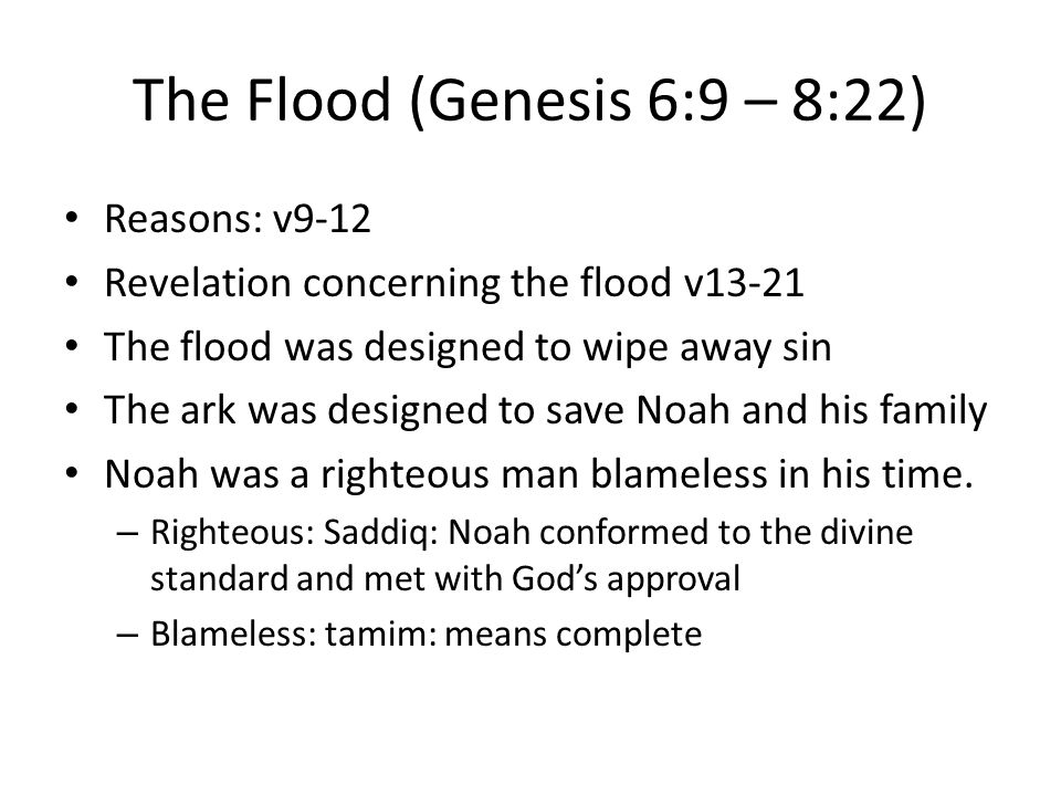 The Flood (Genesis 6:9 – 8:22) Reasons: v9-12 Revelation concerning the flood v13-21 The flood was designed to wipe away sin The ark was designed to save Noah and his family Noah was a righteous man blameless in his time.