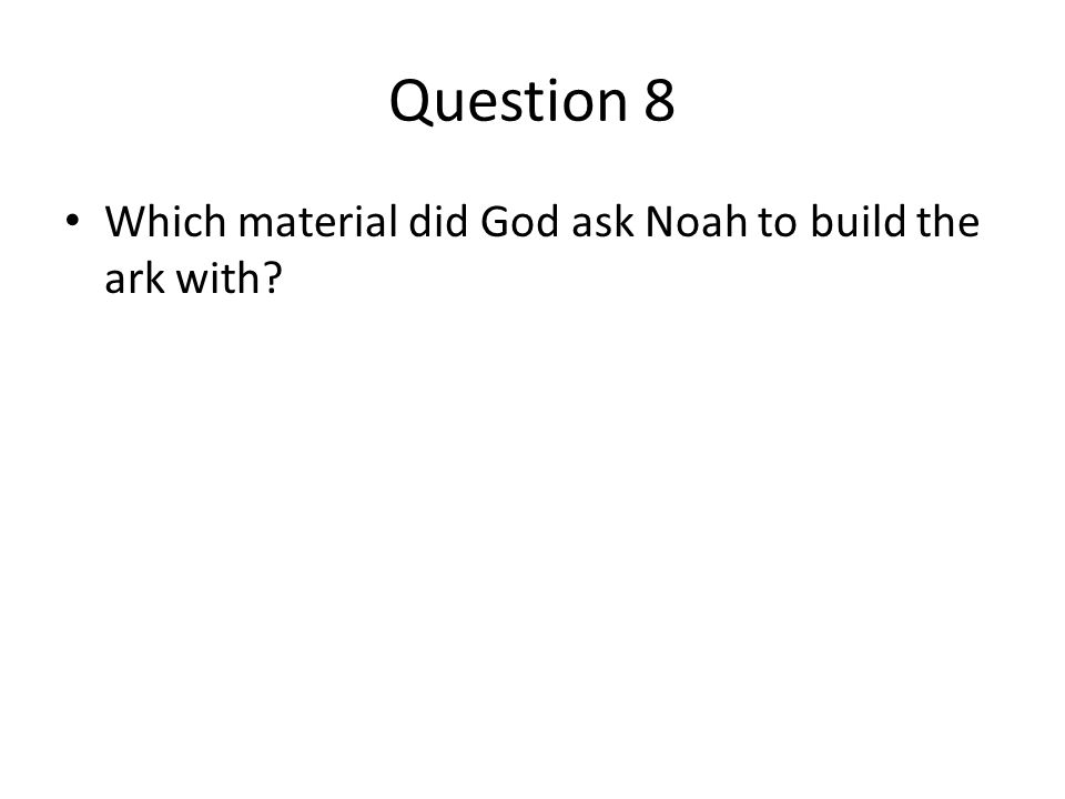 Question 8 Which material did God ask Noah to build the ark with?