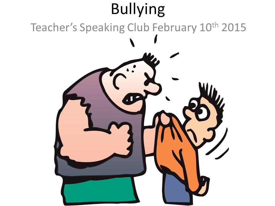 Bullying Teacher's Speaking Club February 10 th 2015