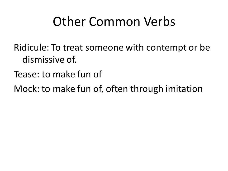 Other Common Verbs Ridicule: To treat someone with contempt or be dismissive of.