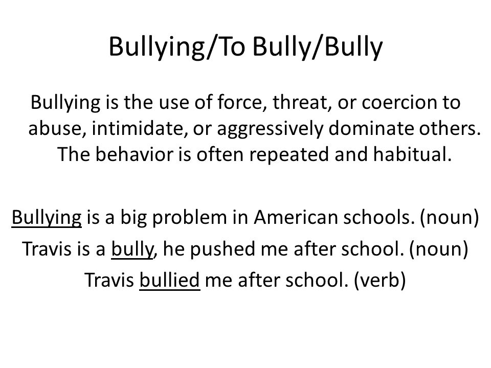Bullying/To Bully/Bully Bullying is the use of force, threat, or coercion to abuse, intimidate, or aggressively dominate others.