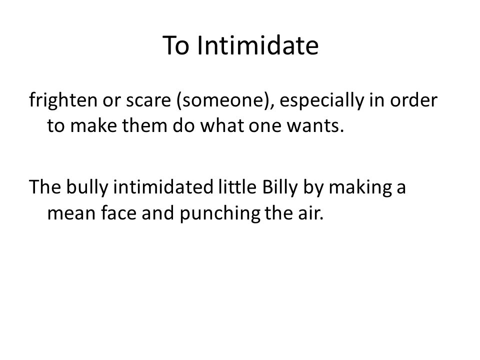 To Intimidate frighten or scare (someone), especially in order to make them do what one wants.