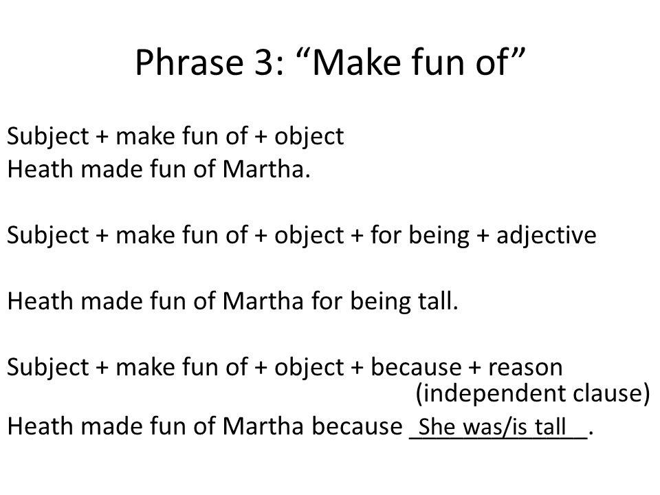 """Phrase 3: """"Make fun of"""" Subject + make fun of + object Heath made fun of Martha. Subject + make fun of + object + for being + adjective Heath made fun"""