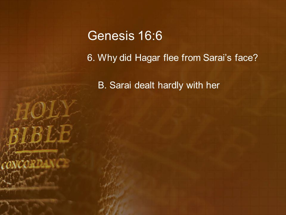 Genesis 16:6 6. Why did Hagar flee from Sarai's face B. Sarai dealt hardly with her