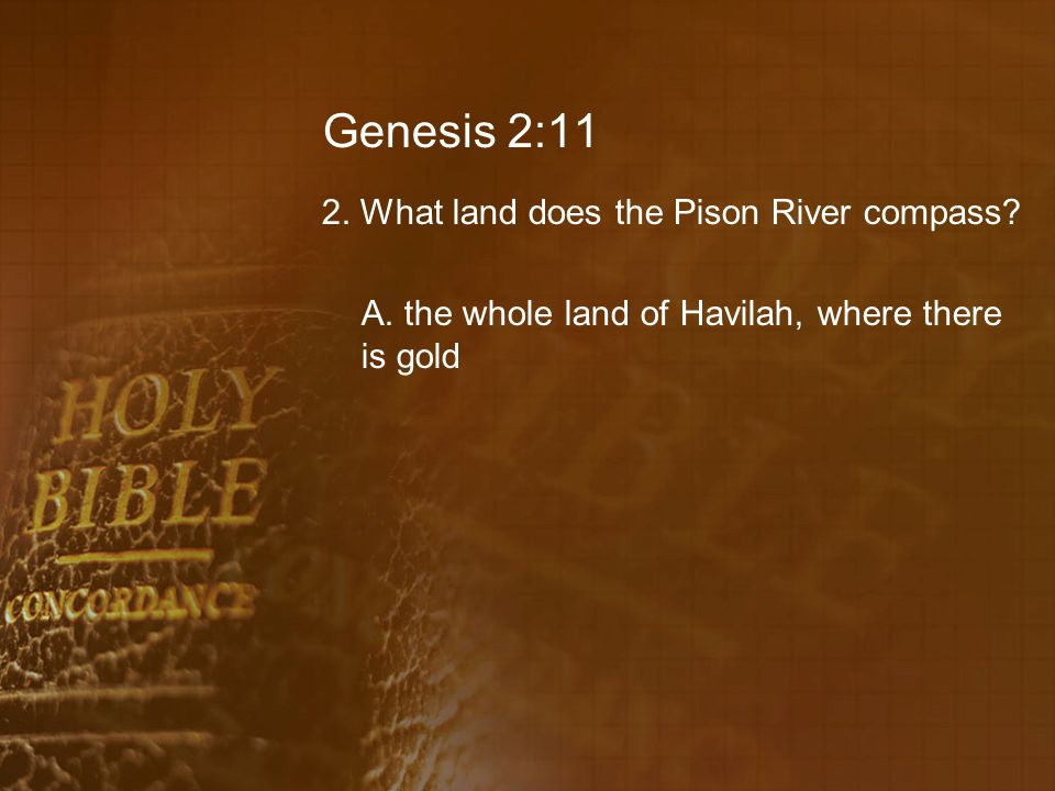 Genesis 2:11 2. What land does the Pison River compass.