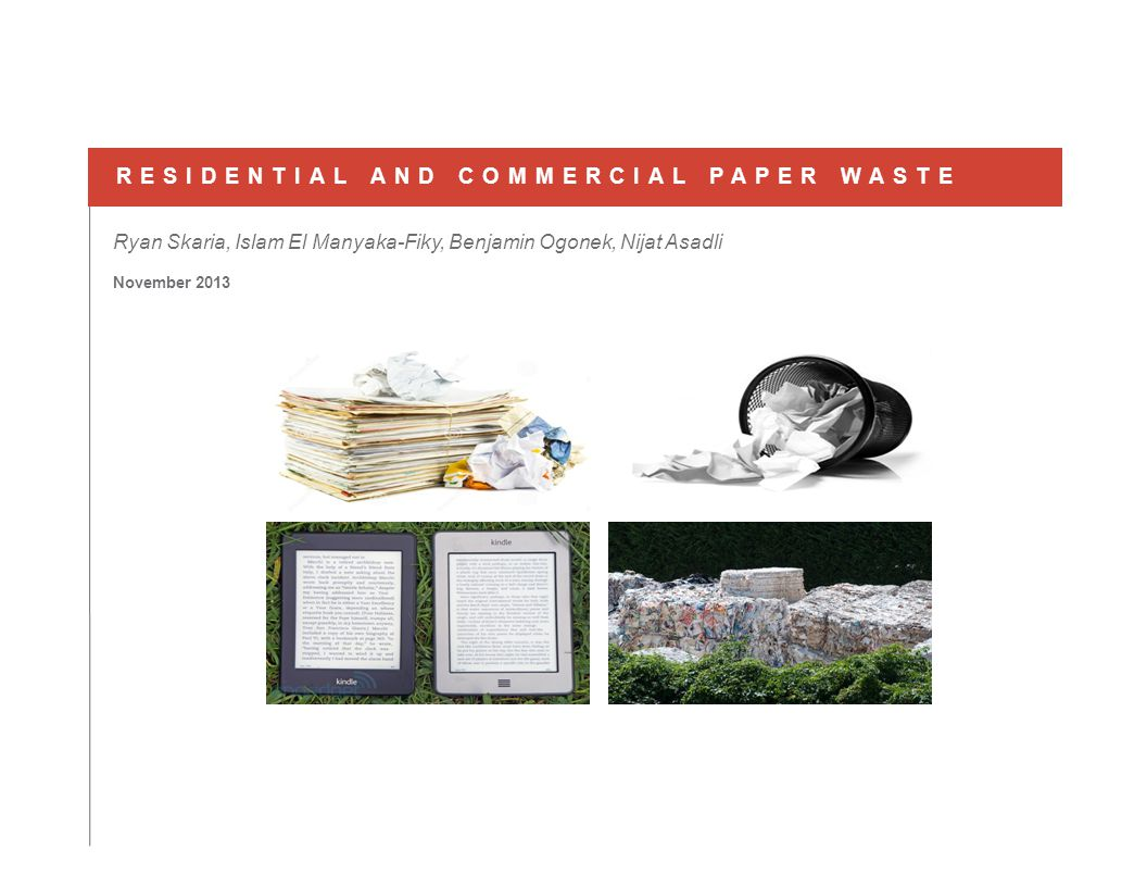 November 2013 RESIDENTIAL AND COMMERCIAL PAPER WASTE Ryan Skaria, Islam El Manyaka-Fiky, Benjamin Ogonek, Nijat Asadli