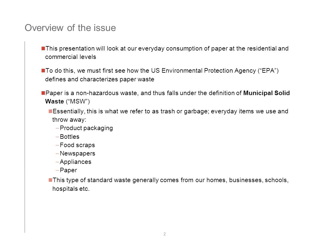 Overview of the issue 2 This presentation will look at our everyday consumption of paper at the residential and commercial levels To do this, we must first see how the US Environmental Protection Agency ( EPA ) defines and characterizes paper waste Paper is a non-hazardous waste, and thus falls under the definition of Municipal Solid Waste ( MSW ) Essentially, this is what we refer to as trash or garbage; everyday items we use and throw away: –Product packaging –Bottles –Food scraps –Newspapers –Appliances –Paper This type of standard waste generally comes from our homes, businesses, schools, hospitals etc.