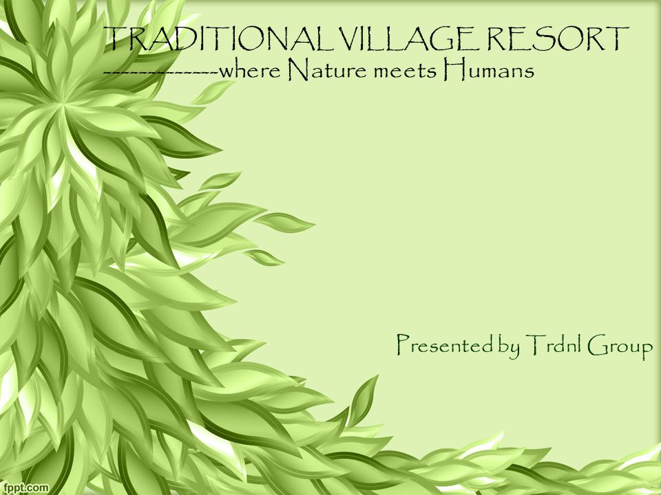 TRADITIONAL VILLAGE RESORT -------------where Nature meets Humans Presented by Trdnl Group