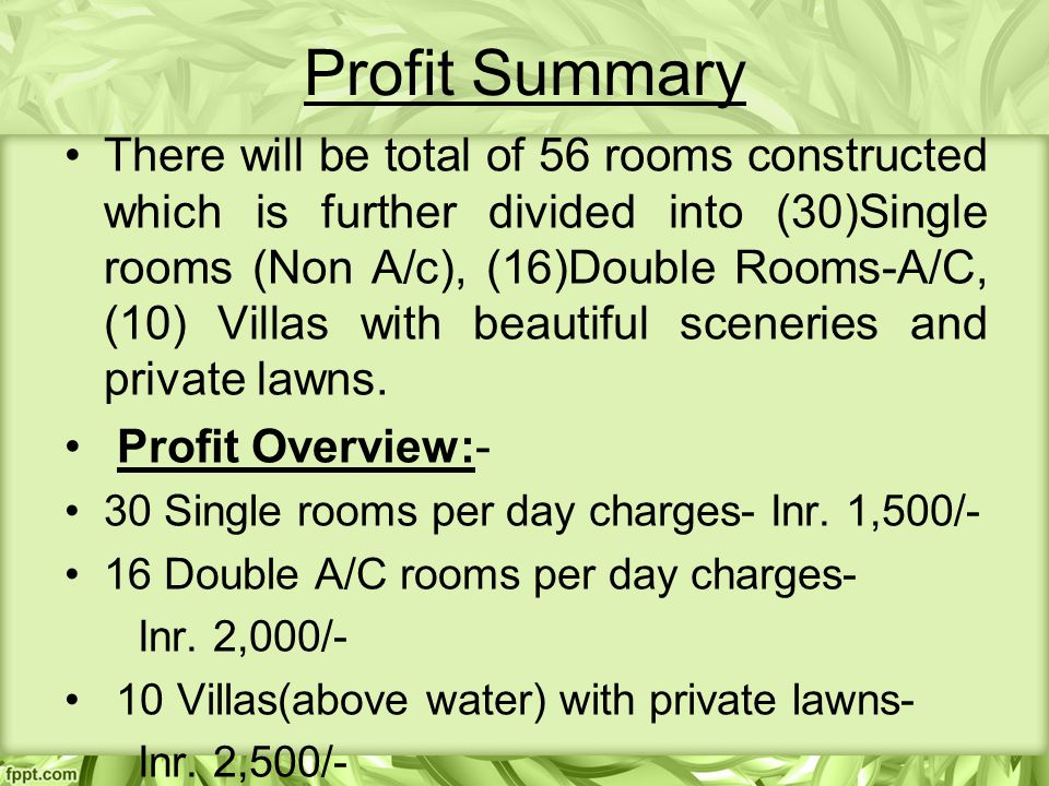 Profit Summary There will be total of 56 rooms constructed which is further divided into (30)Single rooms (Non A/c), (16)Double Rooms-A/C, (10) Villas with beautiful sceneries and private lawns.