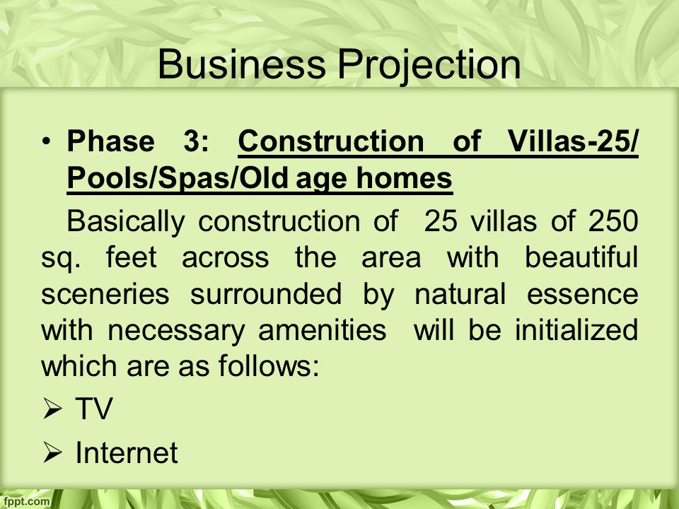 Business Projection Phase 3: Construction of Villas-25/ Pools/Spas/Old age homes Basically construction of 25 villas of 250 sq.