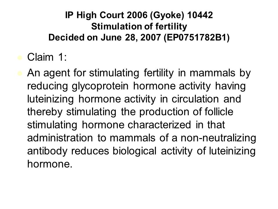 IP High Court 2006 (Gyoke) 10442 Stimulation of fertility Decided on June 28, 2007 (EP0751782B1) Claim 1: An agent for stimulating fertility in mammals by reducing glycoprotein hormone activity having luteinizing hormone activity in circulation and thereby stimulating the production of follicle stimulating hormone characterized in that administration to mammals of a non-neutralizing antibody reduces biological activity of luteinizing hormone.