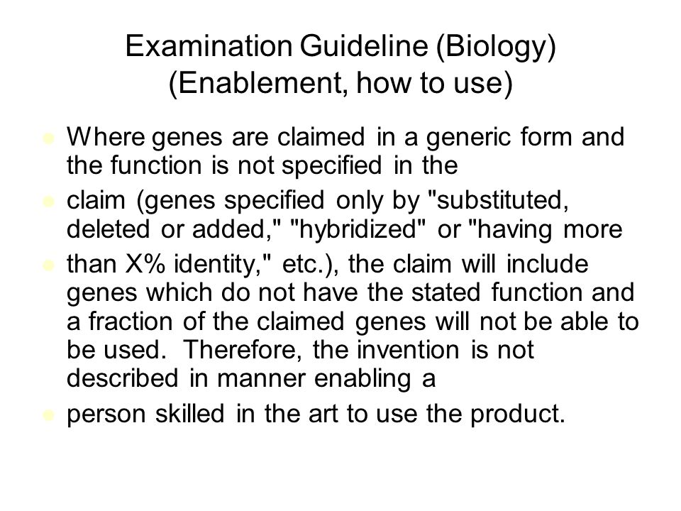 Examination Guideline (Biology) (Enablement, how to use) Where genes are claimed in a generic form and the function is not specified in the claim (genes specified only by substituted, deleted or added, hybridized or having more than X% identity, etc.), the claim will include genes which do not have the stated function and a fraction of the claimed genes will not be able to be used.