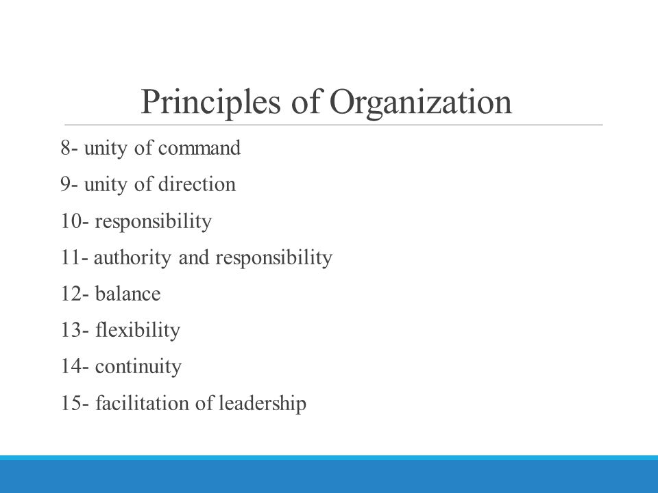 Principles of Organization 8- unity of command 9- unity of direction 10- responsibility 11- authority and responsibility 12- balance 13- flexibility 14- continuity 15- facilitation of leadership