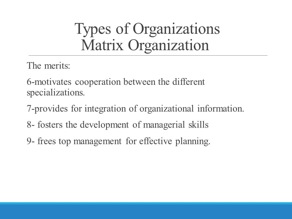 Types of Organizations Matrix Organization The merits: 6-motivates cooperation between the different specializations.