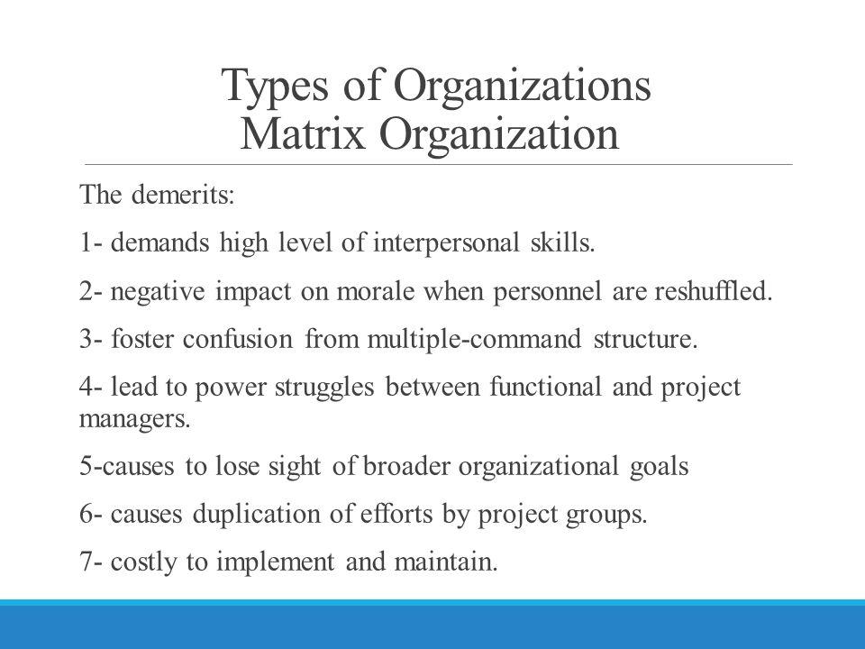 Types of Organizations Matrix Organization The demerits: 1- demands high level of interpersonal skills.
