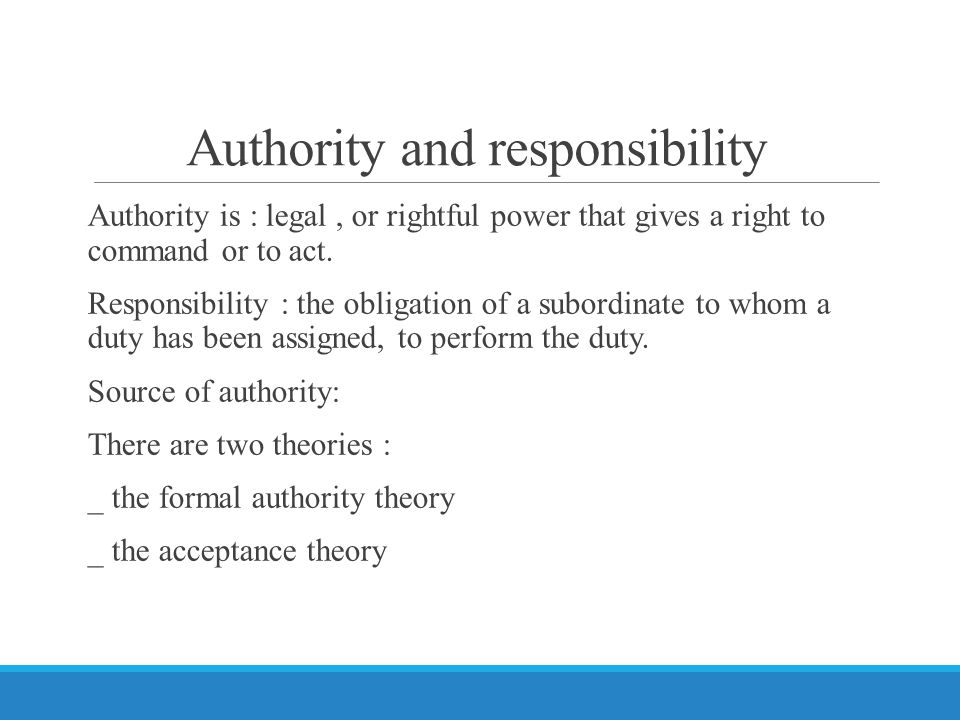 Authority and responsibility Authority is : legal, or rightful power that gives a right to command or to act.