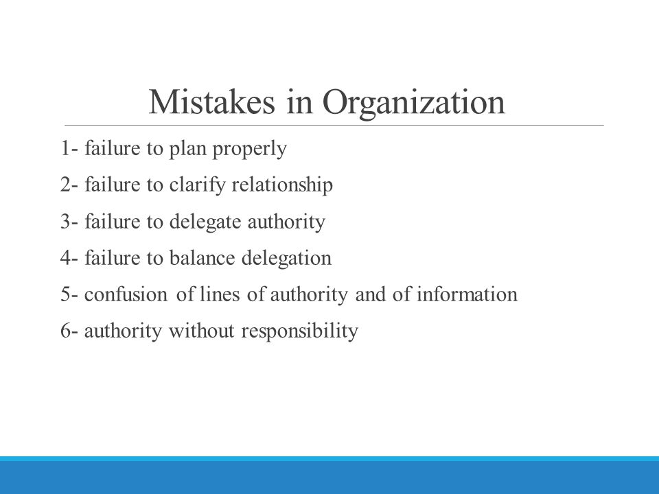 Mistakes in Organization 1- failure to plan properly 2- failure to clarify relationship 3- failure to delegate authority 4- failure to balance delegation 5- confusion of lines of authority and of information 6- authority without responsibility