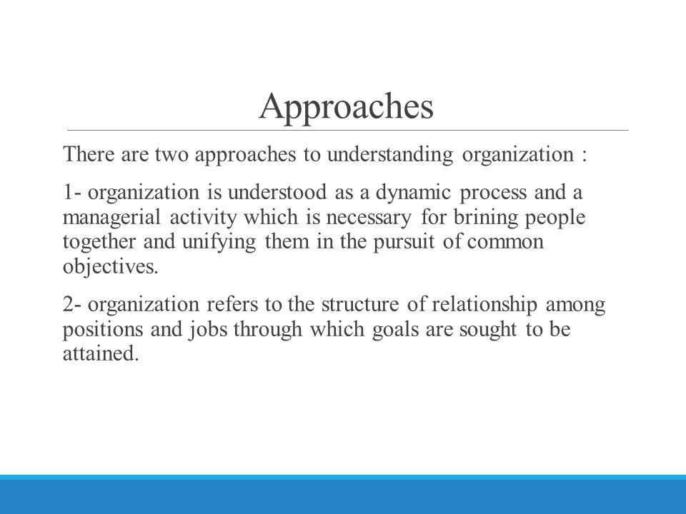 Approaches There are two approaches to understanding organization : 1- organization is understood as a dynamic process and a managerial activity which is necessary for brining people together and unifying them in the pursuit of common objectives.
