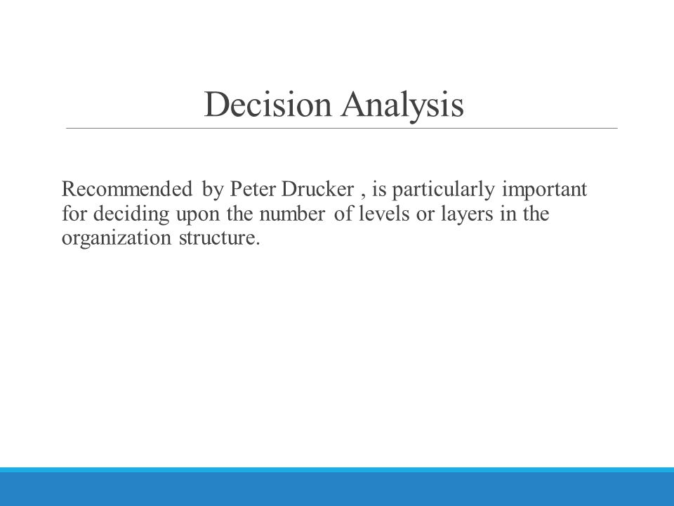 Decision Analysis Recommended by Peter Drucker, is particularly important for deciding upon the number of levels or layers in the organization structure.
