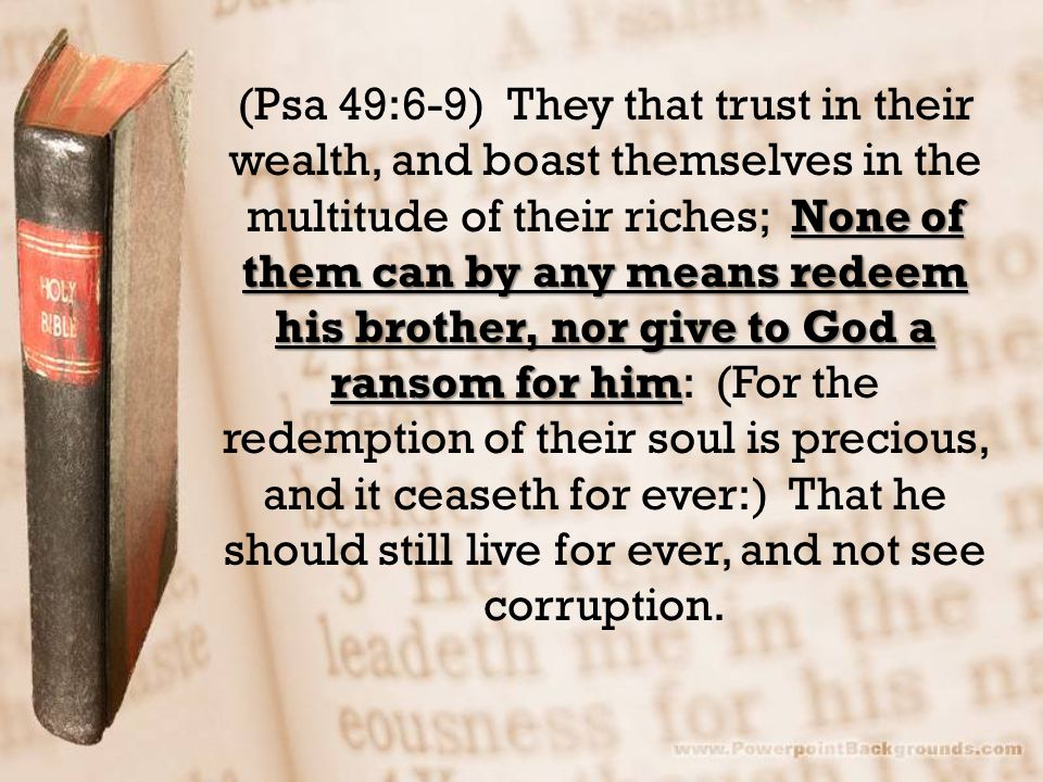 None of them can by any means redeem his brother, nor give to God a ransom for him (Psa 49:6-9) They that trust in their wealth, and boast themselves in the multitude of their riches; None of them can by any means redeem his brother, nor give to God a ransom for him: (For the redemption of their soul is precious, and it ceaseth for ever:) That he should still live for ever, and not see corruption.