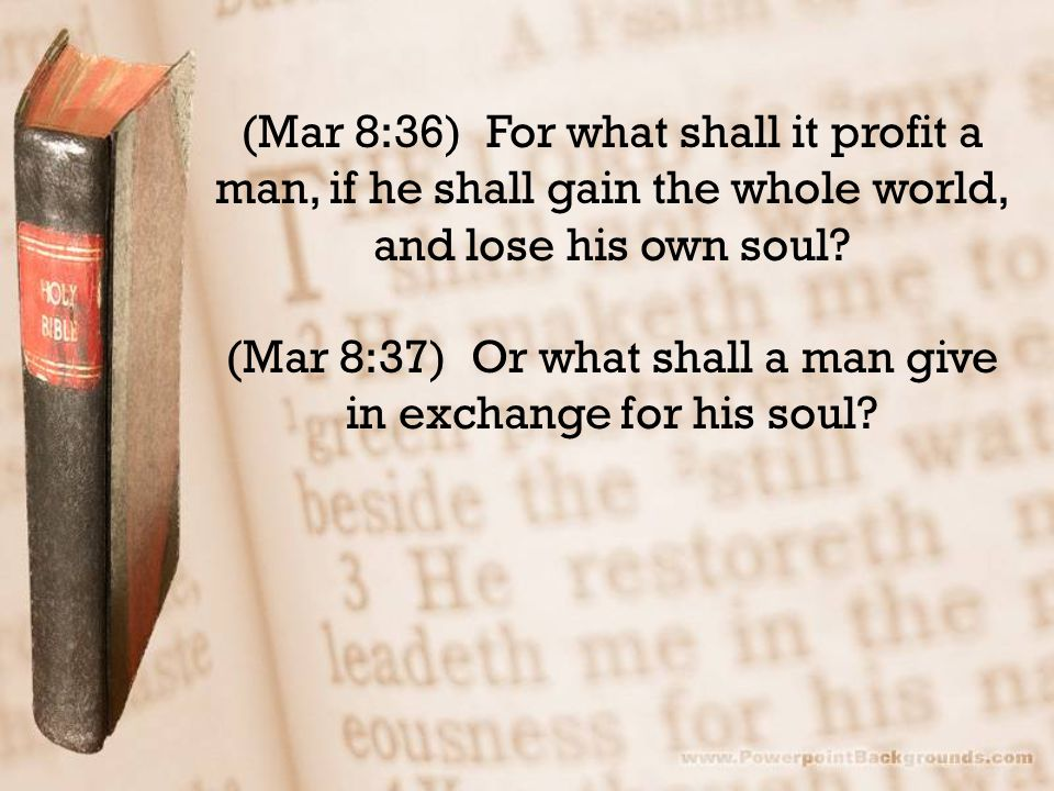 (Mar 8:36) For what shall it profit a man, if he shall gain the whole world, and lose his own soul.