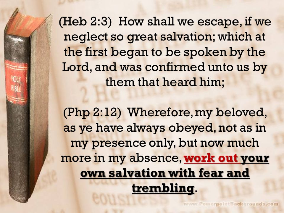 (Heb 2:3) How shall we escape, if we neglect so great salvation; which at the first began to be spoken by the Lord, and was confirmed unto us by them that heard him; work out your own salvation with fear and trembling (Php 2:12) Wherefore, my beloved, as ye have always obeyed, not as in my presence only, but now much more in my absence, work out your own salvation with fear and trembling.