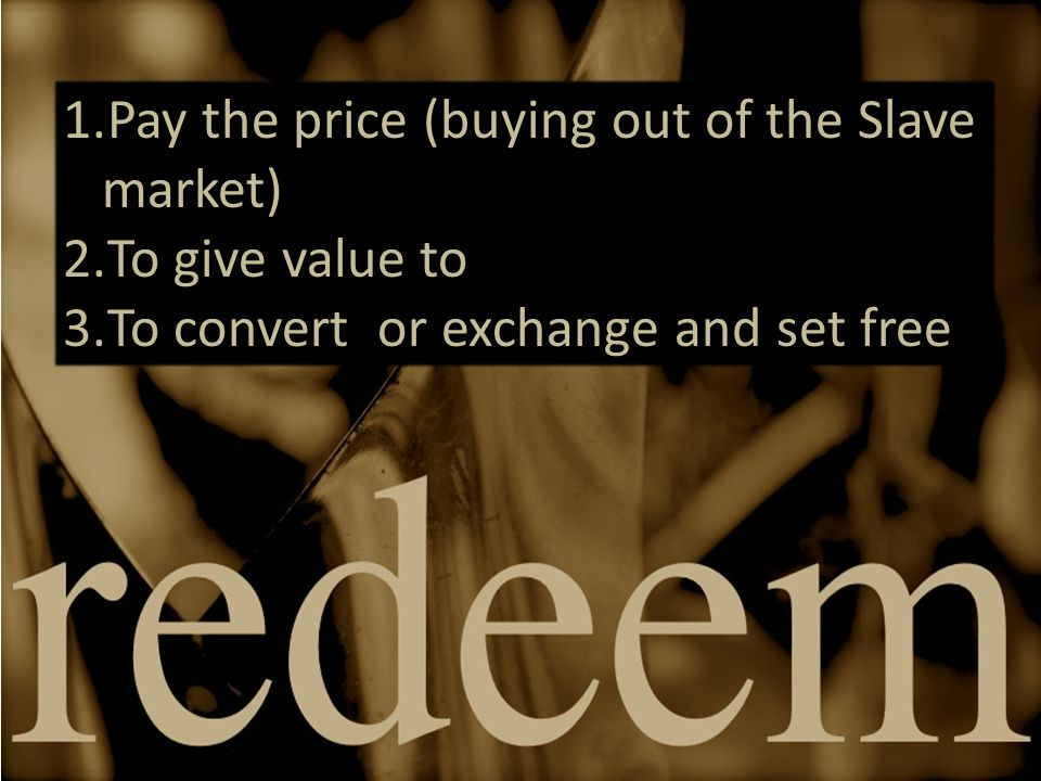1.Pay the price (buying out of the Slave market) 2.To give value to 3.To convert or exchange and set free