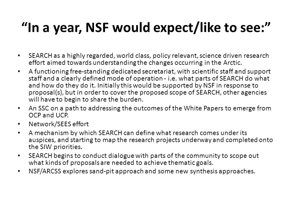 In a year, NSF would expect/like to see: SEARCH as a highly regarded, world class, policy relevant, science driven research effort aimed towards understanding the changes occurring in the Arctic.