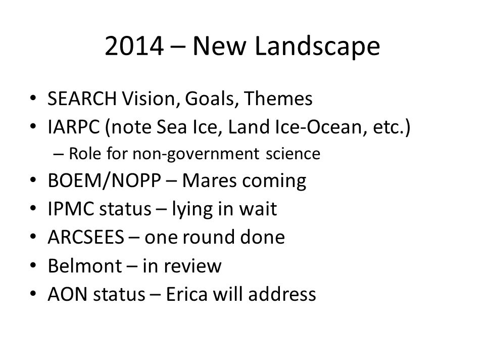 2014 – New Landscape SEARCH Vision, Goals, Themes IARPC (note Sea Ice, Land Ice-Ocean, etc.) – Role for non-government science BOEM/NOPP – Mares coming IPMC status – lying in wait ARCSEES – one round done Belmont – in review AON status – Erica will address
