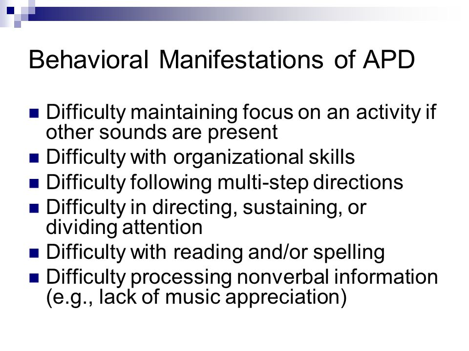 Some Behavioral Manifestations of APD ( Schminky & Baran, 2000) Difficulty hearing in noisy situations Difficulty following long conversations Difficulty hearing conversations on the telephone Difficulty learning a foreign language or challenging vocabulary words Difficulty remembering spoken information (i.e., auditory memory deficits) Difficulty taking notes Spatial Listening Degraded speech LACE Demos