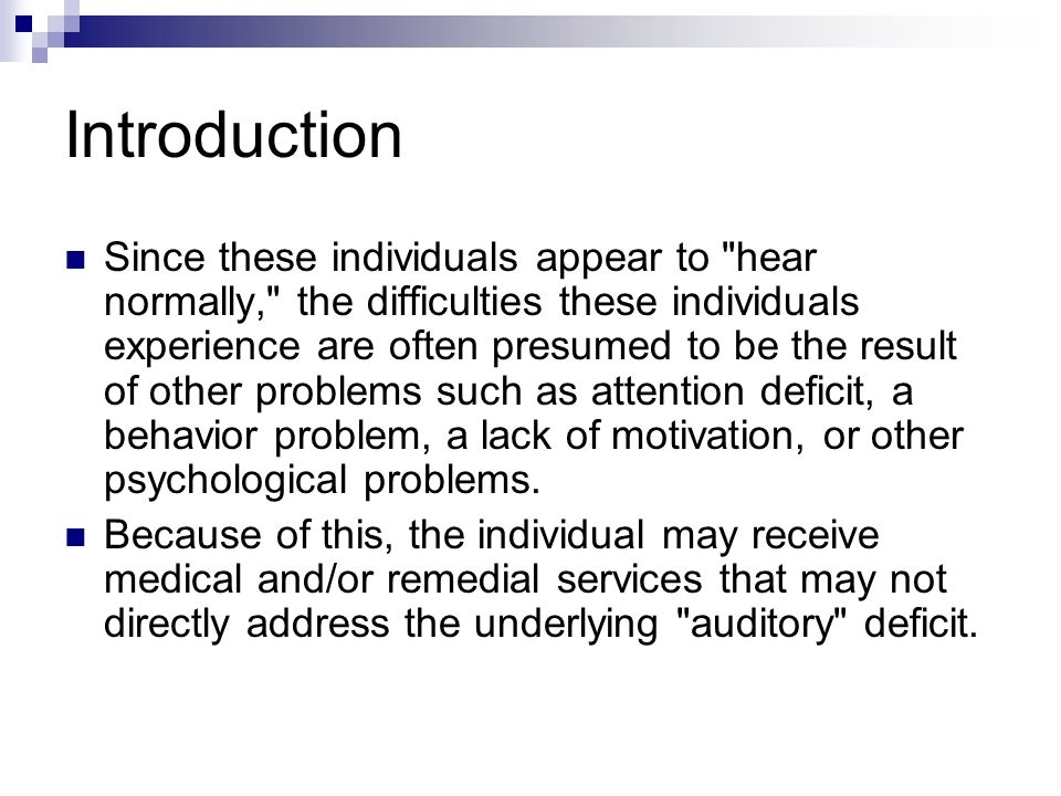 Introduction There are many individuals who have no trouble detecting the presence of sound, but who suffer from other types of auditory difficulties.