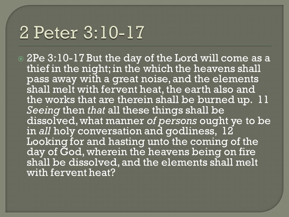  2Pe 3:10-17 But the day of the Lord will come as a thief in the night; in the which the heavens shall pass away with a great noise, and the elements