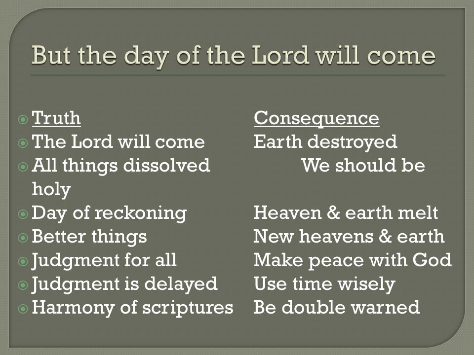  TruthConsequence  The Lord will comeEarth destroyed  All things dissolvedWe should be holy  Day of reckoningHeaven & earth melt  Better thingsNe