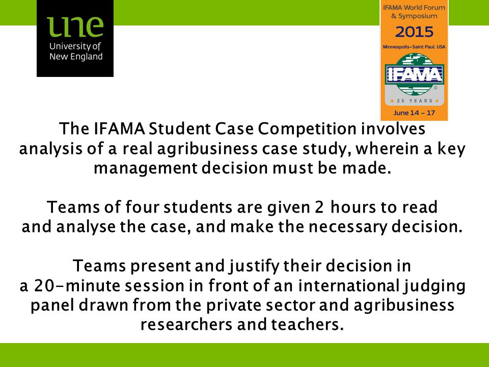 The UNE Case Study Competition team traveling to Minneapolis: Elizabeth Star (Cudgewa, VIC) Craig McGlashan (Bugaldie, NSW), Peggy Keats (Cloncurry, QLD) Sarah Rohr (Silverdale, NSW) To learn more, or to meet and support the team, please contact us at ifama@une.edu.au Team members will be visiting sponsoring businesses before and after the competition, and will be making presentations on the experience and its meaning for their careers and for the New England region.