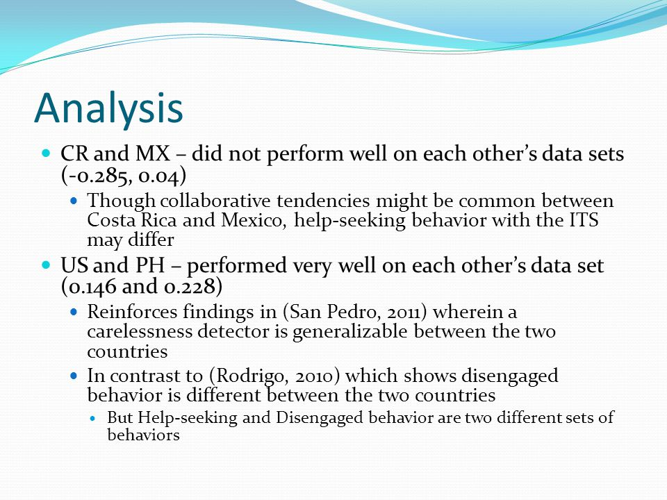 Analysis CR and MX – did not perform well on each other's data sets (-0.285, 0.04) Though collaborative tendencies might be common between Costa Rica and Mexico, help-seeking behavior with the ITS may differ US and PH – performed very well on each other's data set (0.146 and 0.228) Reinforces findings in (San Pedro, 2011) wherein a carelessness detector is generalizable between the two countries In contrast to (Rodrigo, 2010) which shows disengaged behavior is different between the two countries But Help-seeking and Disengaged behavior are two different sets of behaviors