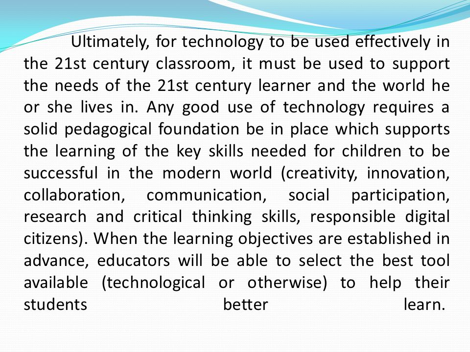 Ultimately, for technology to be used effectively in the 21st century classroom, it must be used to support the needs of the 21st century learner and the world he or she lives in.