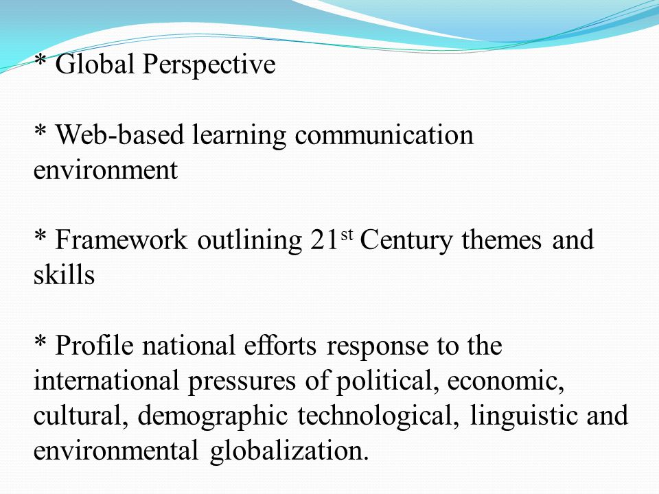 * Global Perspective * Web-based learning communication environment * Framework outlining 21 st Century themes and skills * Profile national efforts response to the international pressures of political, economic, cultural, demographic technological, linguistic and environmental globalization.