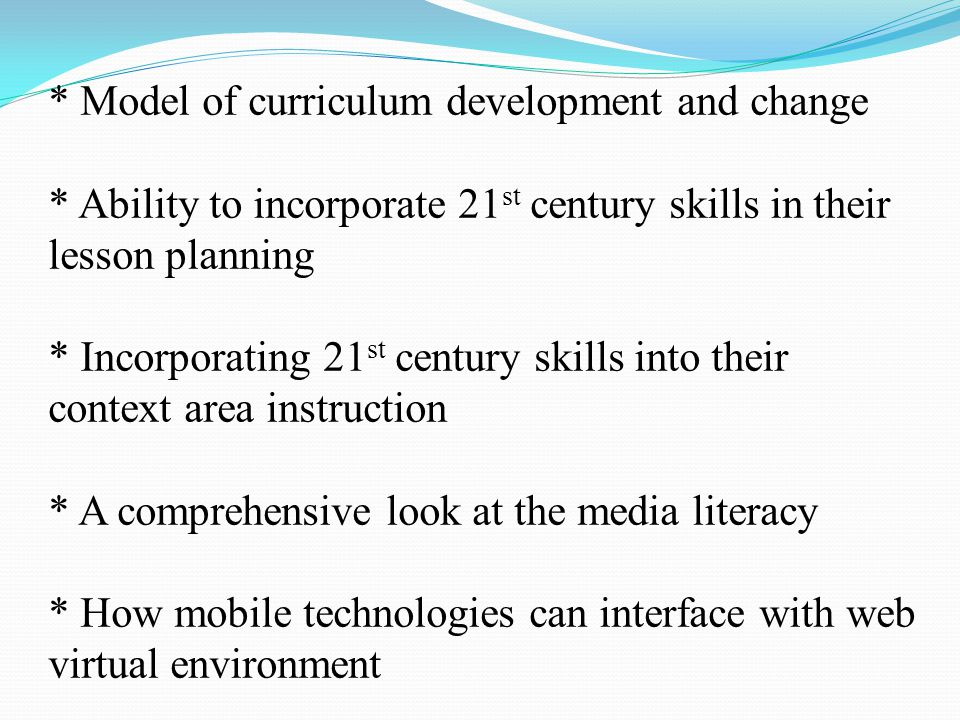 * Model of curriculum development and change * Ability to incorporate 21 st century skills in their lesson planning * Incorporating 21 st century skills into their context area instruction * A comprehensive look at the media literacy * How mobile technologies can interface with web virtual environment