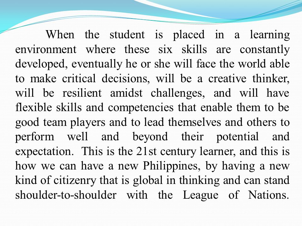 When the student is placed in a learning environment where these six skills are constantly developed, eventually he or she will face the world able to make critical decisions, will be a creative thinker, will be resilient amidst challenges, and will have flexible skills and competencies that enable them to be good team players and to lead themselves and others to perform well and beyond their potential and expectation.