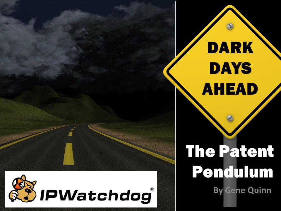 DARK DAYS AHEAD The Patent Pendulum By Gene Quinn