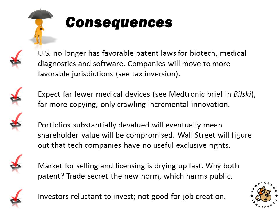 Consequences U.S. no longer has favorable patent laws for biotech, medical diagnostics and software. Companies will move to more favorable jurisdictio