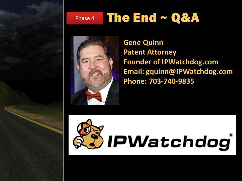The End ~ Q&A Gene Quinn Patent Attorney Founder of IPWatchdog.com Email: gquinn@IPWatchdog.com Phone: 703-740-9835 Phase 4