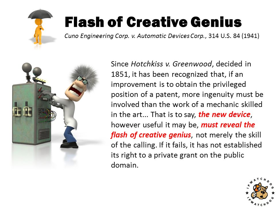 Flash of Creative Genius Since Hotchkiss v. Greenwood, decided in 1851, it has been recognized that, if an improvement is to obtain the privileged pos