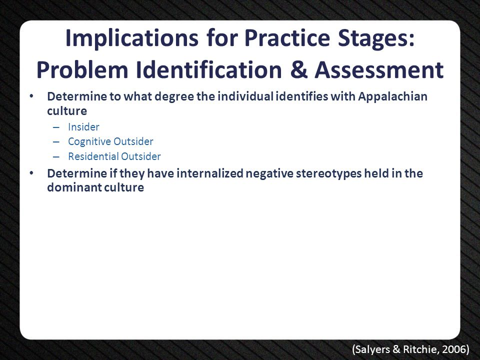 Implications for Practice Stages: Problem Identification & Assessment Determine to what degree the individual identifies with Appalachian culture – In