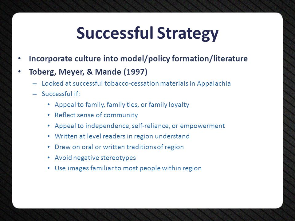 Successful Strategy Incorporate culture into model/policy formation/literature Toberg, Meyer, & Mande (1997) – Looked at successful tobacco-cessation