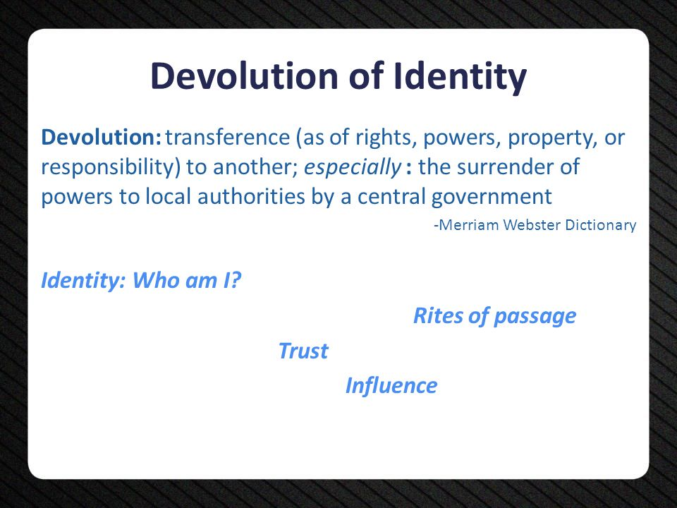 Devolution of Identity Devolution: transference (as of rights, powers, property, or responsibility) to another; especially : the surrender of powers t