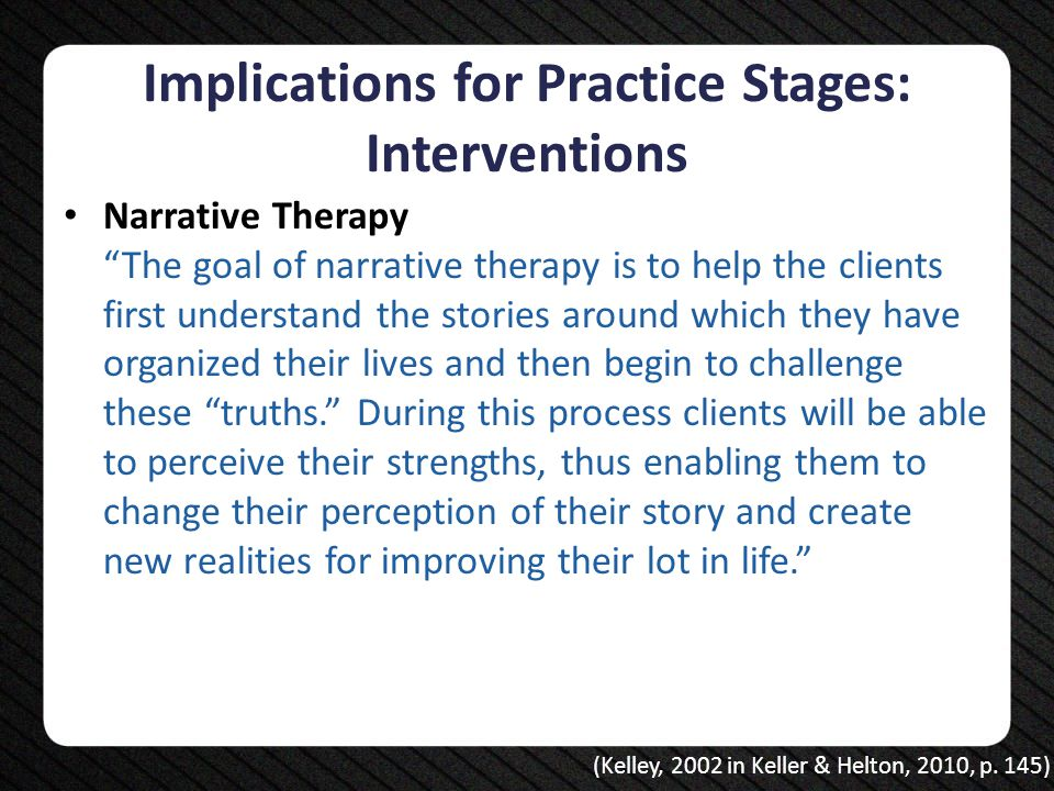 "Implications for Practice Stages: Interventions Narrative Therapy ""The goal of narrative therapy is to help the clients first understand the stories a"